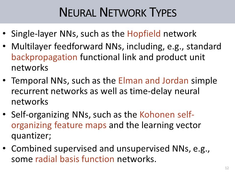 N EURAL N ETWORK T YPES Single-layer NNs, such as the Hopfield network Multilayer feedforward NNs, including, e.g., standard backpropagation functional link and product unit networks Temporal NNs, such as the Elman and Jordan simple recurrent networks as well as time-delay neural networks Self-organizing NNs, such as the Kohonen self- organizing feature maps and the learning vector quantizer; Combined supervised and unsupervised NNs, e.g., some radial basis function networks.