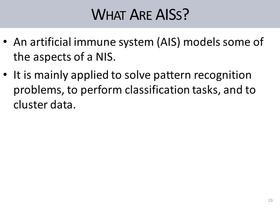 W HAT A RE AIS S . An artificial immune system (AIS) models some of the aspects of a NIS.