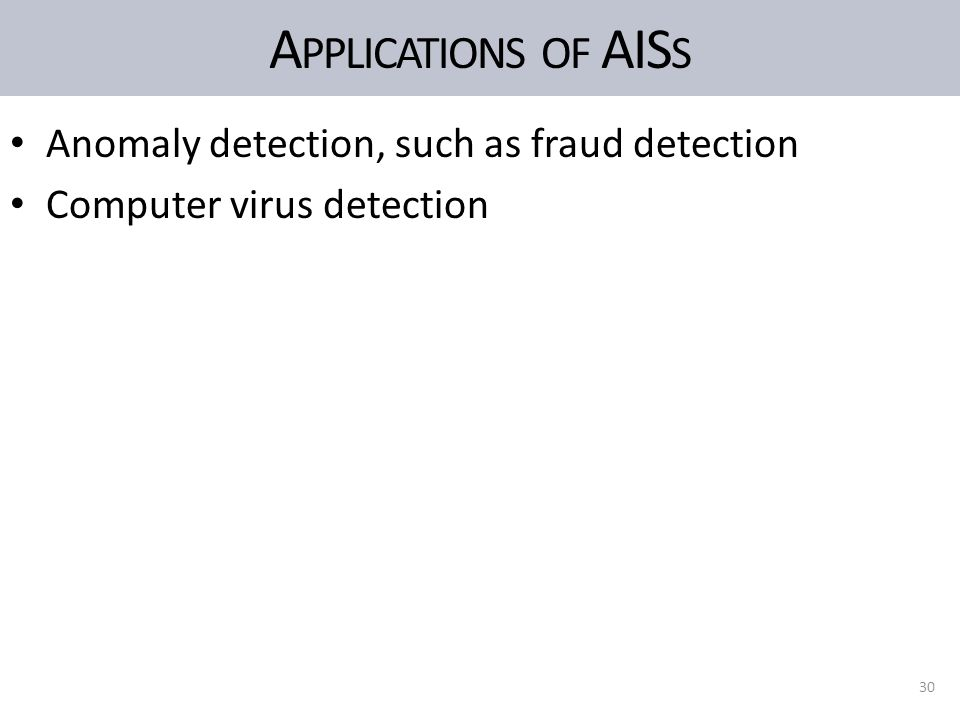 A PPLICATIONS OF AIS S Anomaly detection, such as fraud detection Computer virus detection 30