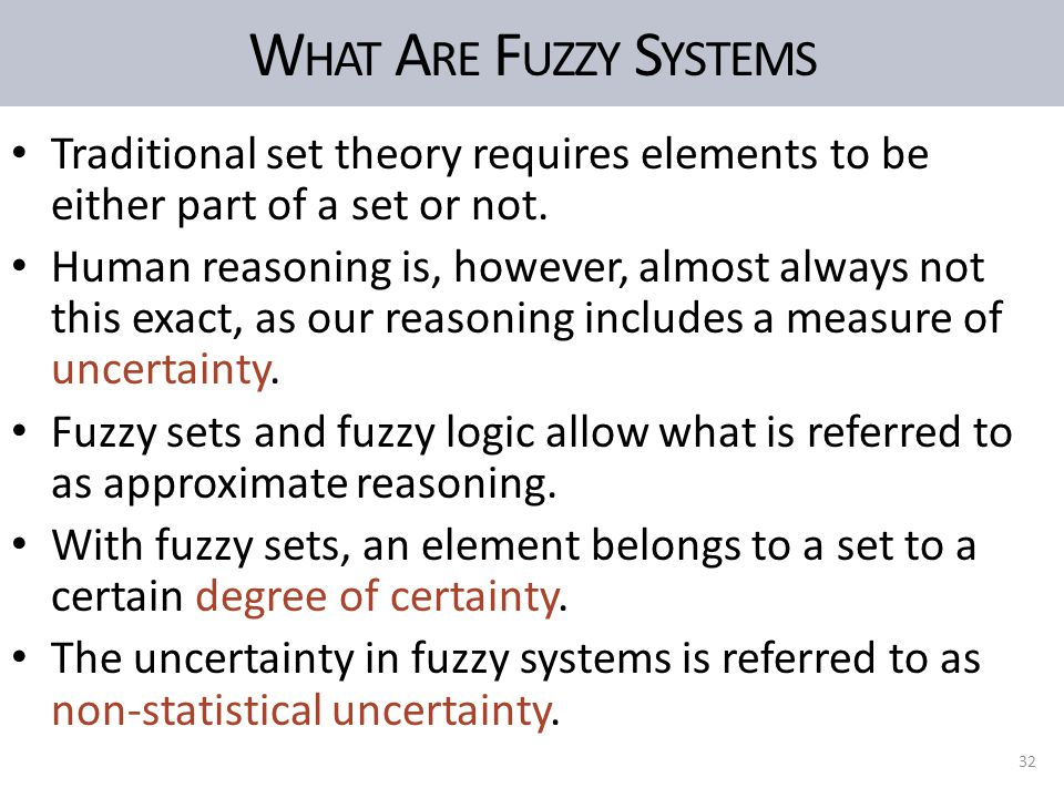 W HAT A RE F UZZY S YSTEMS Traditional set theory requires elements to be either part of a set or not. Human reasoning is, however, almost always not