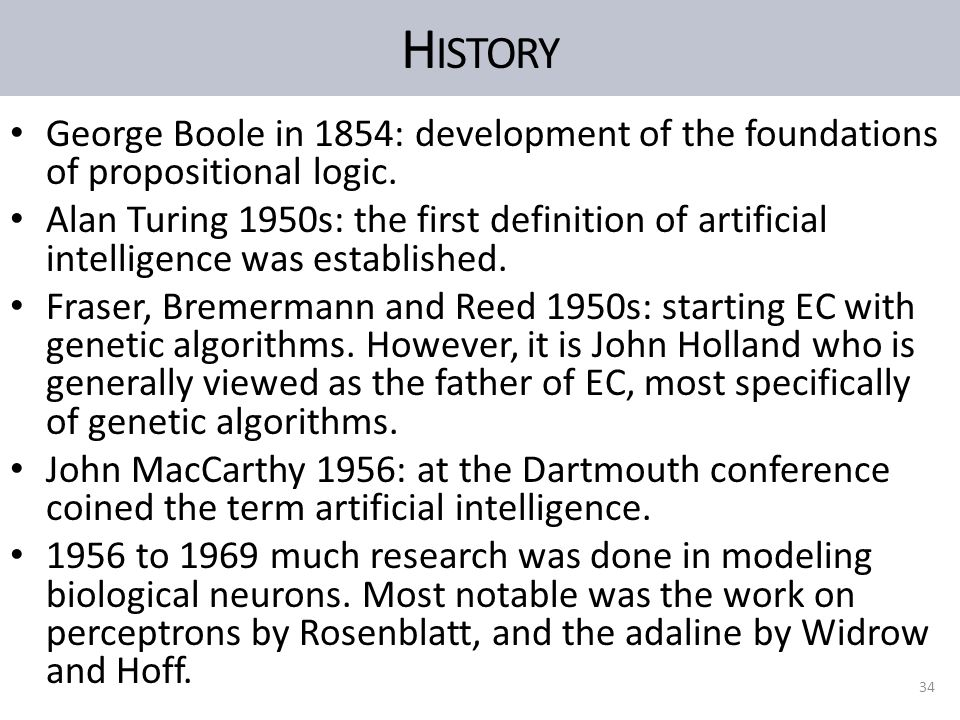 H ISTORY George Boole in 1854: development of the foundations of propositional logic. Alan Turing 1950s: the first definition of artificial intelligen
