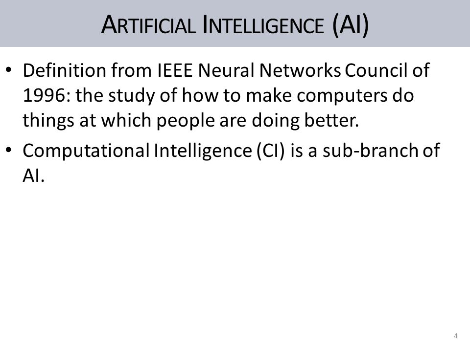 A RTIFICIAL I NTELLIGENCE (AI) Definition from IEEE Neural Networks Council of 1996: the study of how to make computers do things at which people are doing better.
