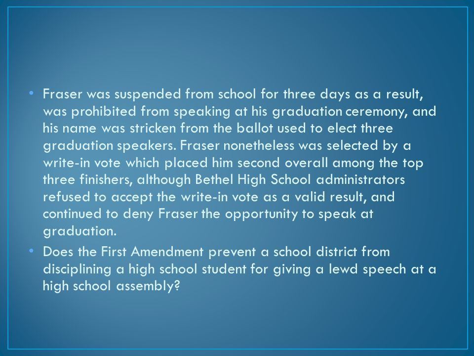 Fraser was suspended from school for three days as a result, was prohibited from speaking at his graduation ceremony, and his name was stricken from the ballot used to elect three graduation speakers.