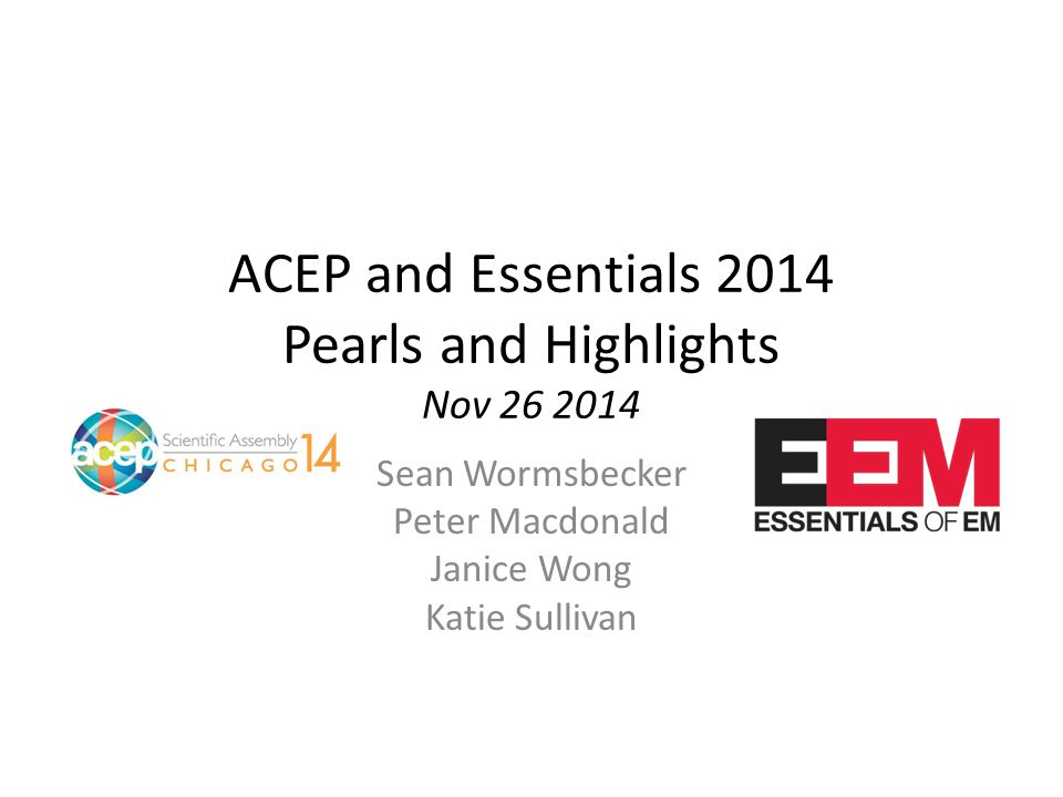 ACEP and Essentials 2014 Pearls and Highlights Nov 26 2014 Sean Wormsbecker Peter Macdonald Janice Wong Katie Sullivan