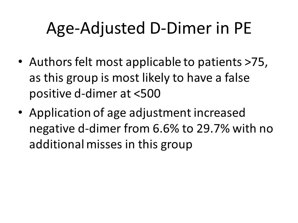 Age-Adjusted D-Dimer in PE Authors felt most applicable to patients >75, as this group is most likely to have a false positive d-dimer at <500 Applica