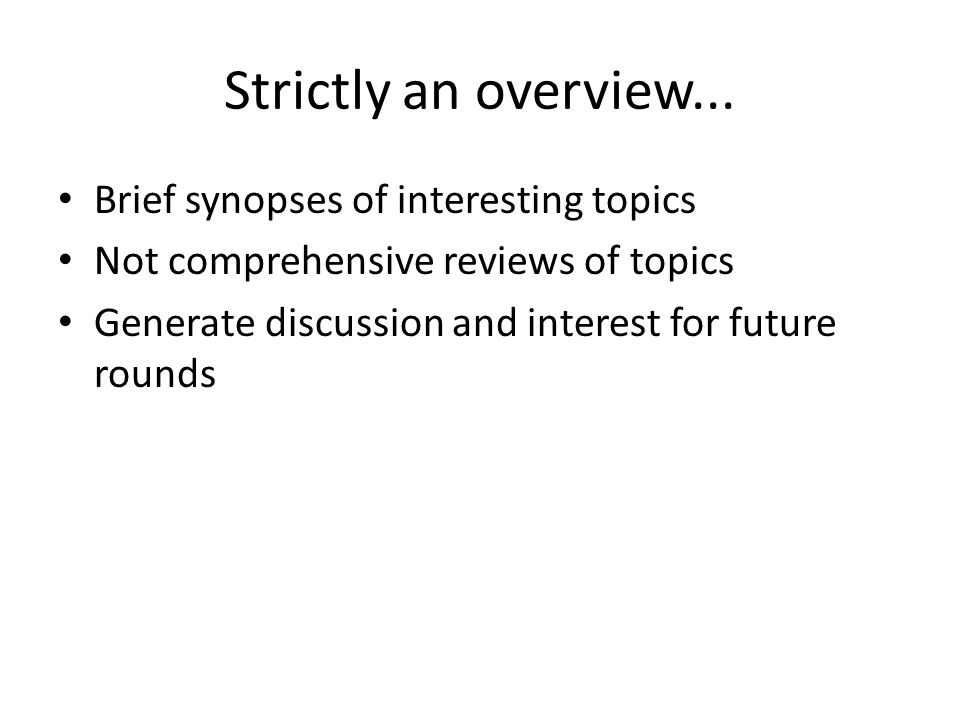 Strictly an overview... Brief synopses of interesting topics Not comprehensive reviews of topics Generate discussion and interest for future rounds