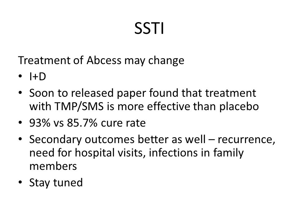 SSTI Treatment of Abcess may change I+D Soon to released paper found that treatment with TMP/SMS is more effective than placebo 93% vs 85.7% cure rate