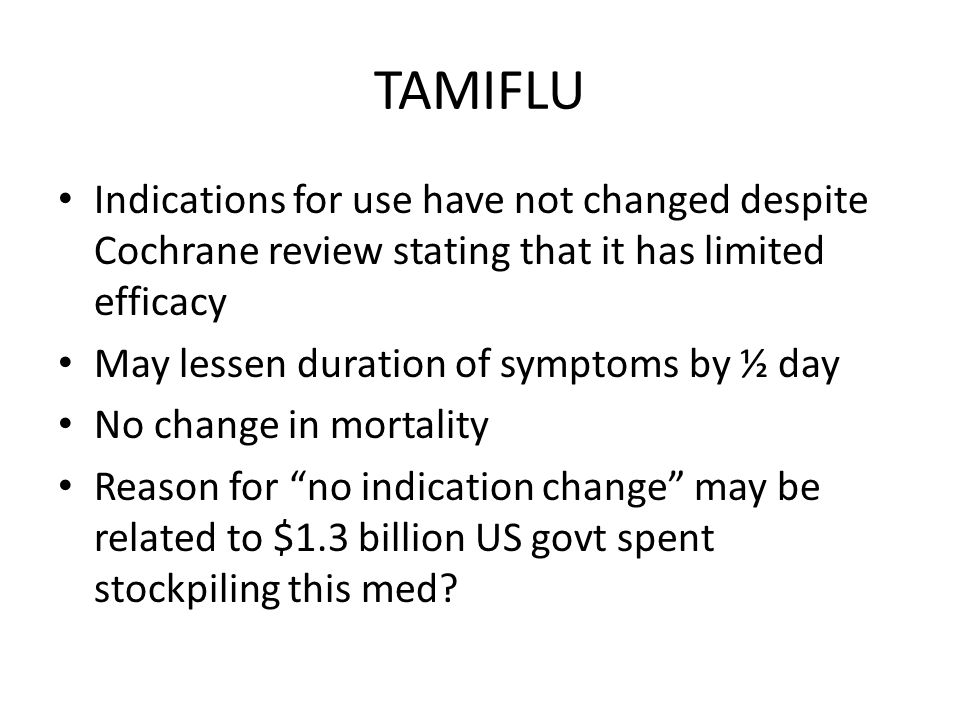 TAMIFLU Indications for use have not changed despite Cochrane review stating that it has limited efficacy May lessen duration of symptoms by ½ day No