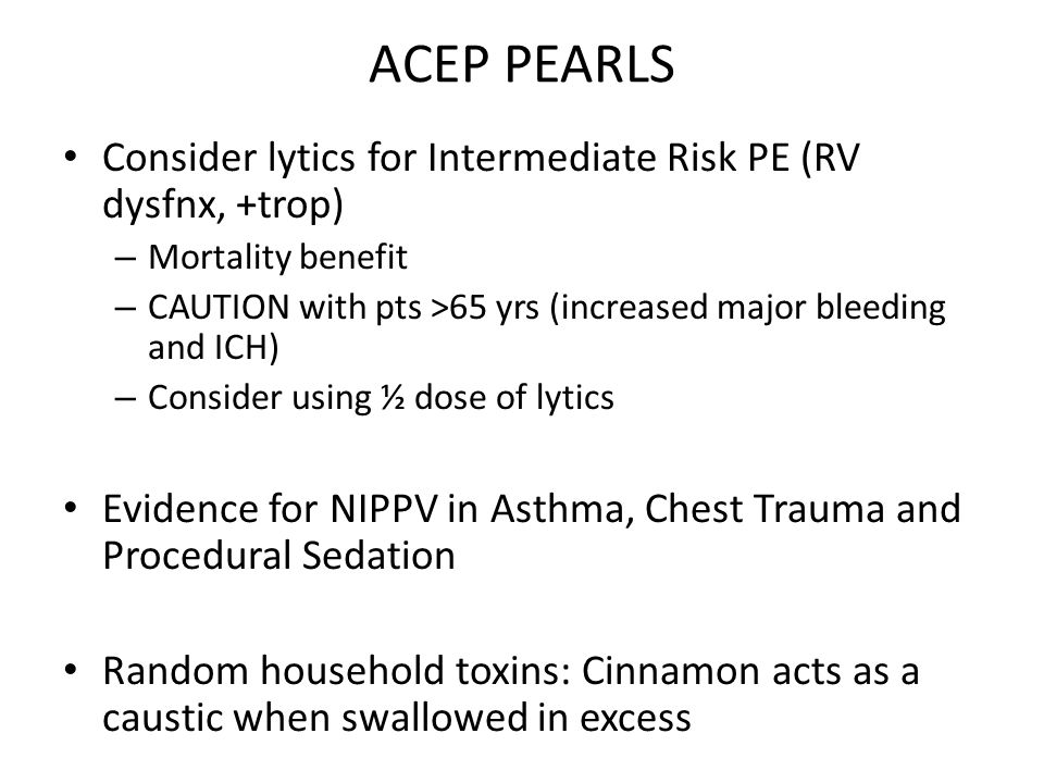 ACEP PEARLS Consider lytics for Intermediate Risk PE (RV dysfnx, +trop) – Mortality benefit – CAUTION with pts >65 yrs (increased major bleeding and I