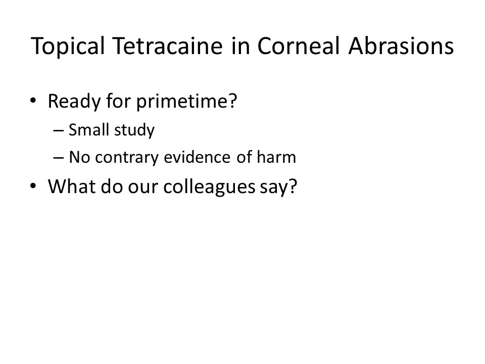 Topical Tetracaine in Corneal Abrasions Ready for primetime? – Small study – No contrary evidence of harm What do our colleagues say?