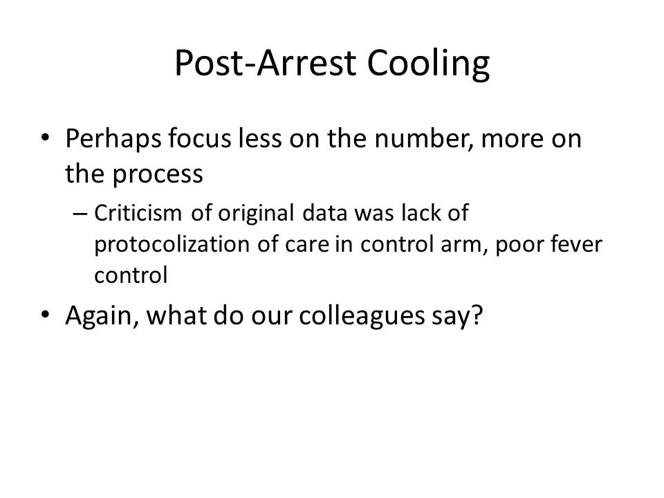 Post-Arrest Cooling Perhaps focus less on the number, more on the process – Criticism of original data was lack of protocolization of care in control