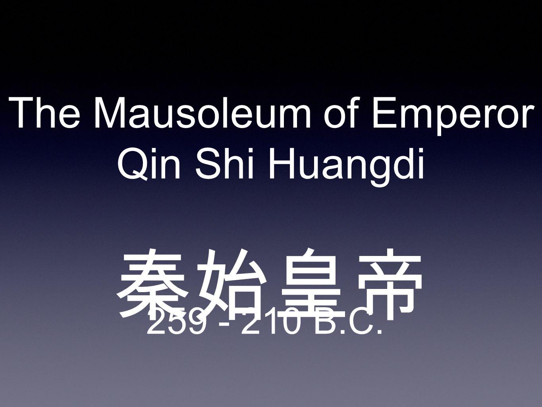 The Mausoleum of Emperor Qin Shi Huangdi 秦始皇帝 259 - 210 B.C.