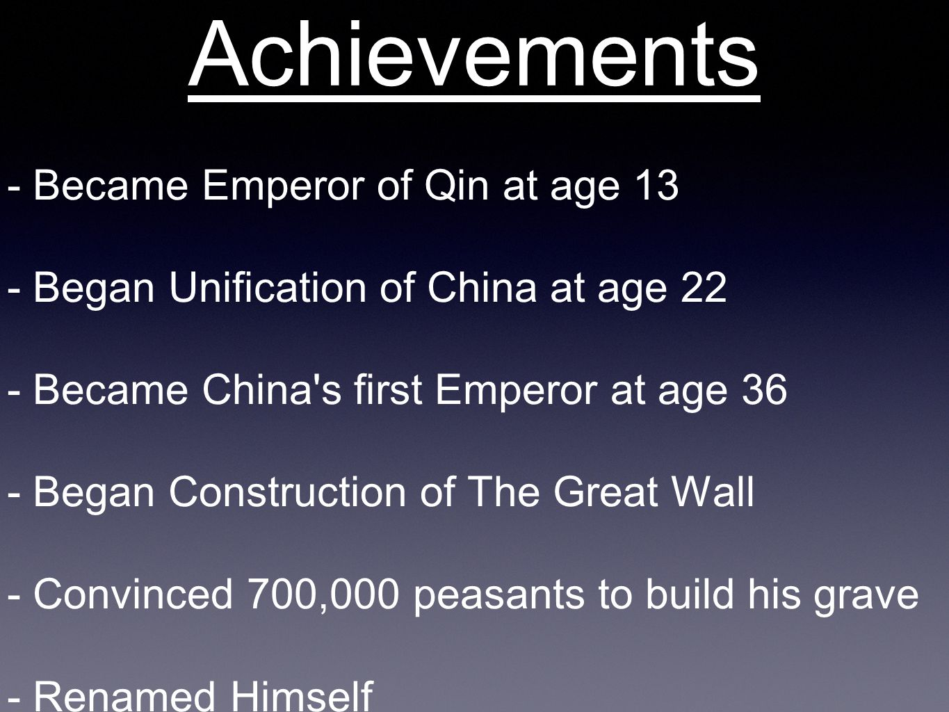 Achievements - Became Emperor of Qin at age 13 - Began Unification of China at age 22 - Became China s first Emperor at age 36 - Began Construction of The Great Wall - Convinced 700,000 peasants to build his grave - Renamed Himself