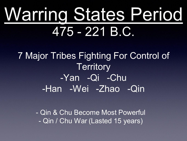 Warring States Period 475 - 221 B.C. 7 Major Tribes Fighting For Control of Territory -Yan -Qi -Chu -Han -Wei -Zhao -Qin - Qin & Chu Become Most Power