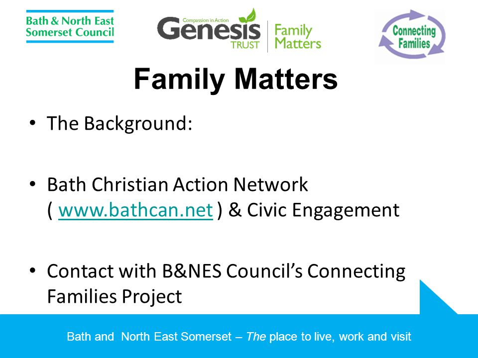 Bath and North East Somerset – The place to live, work and visit Family Matters The Background: Bath Christian Action Network ( www.bathcan.net ) & Ci