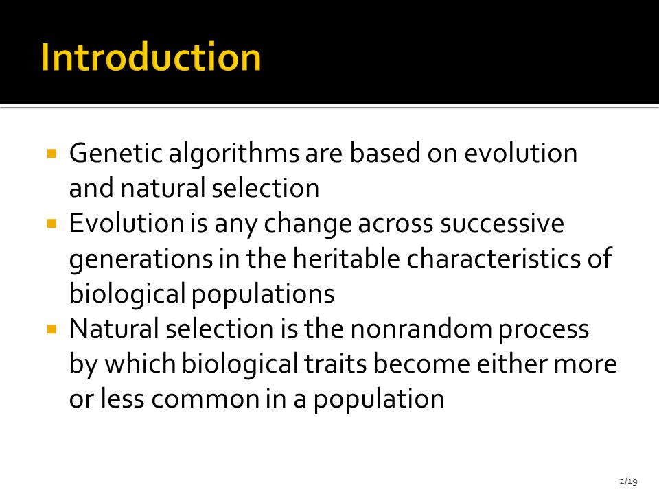  Genetic algorithms apply the same idea to problems where the solution can be expressed as an optimal individual and the goal is to maximize the fitness of individuals  Genetic algorithms find application in bioinformatics, phylogenetics, computational science, engineering, economics, chemistry, manufacturing, mathematics, physics and other fields.