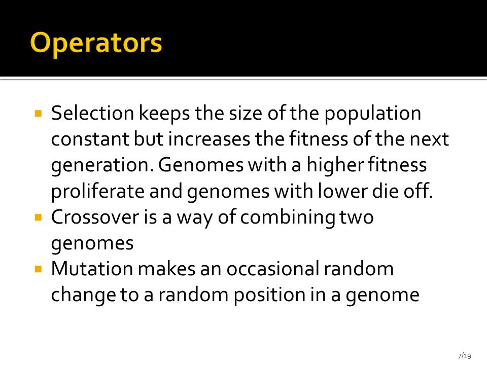  The chance of a genome surviving to the next generation is proportional to its fitness value  Size of the population remains constant  1.The fitness function is evaluated for each individual, providing fitness values, which are then divided by the sum of all fitness values  2.