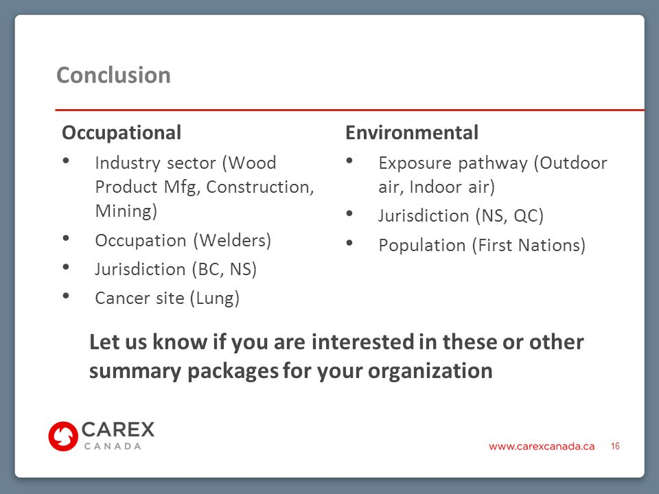 Conclusion Let us know if you are interested in these or other summary packages for your organization 16 Occupational Industry sector (Wood Product Mfg, Construction, Mining) Occupation (Welders) Jurisdiction (BC, NS) Cancer site (Lung) Environmental Exposure pathway (Outdoor air, Indoor air) Jurisdiction (NS, QC) Population (First Nations)