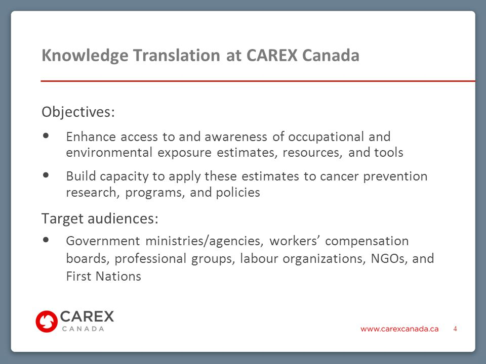 Knowledge Translation at CAREX Canada Objectives: Enhance access to and awareness of occupational and environmental exposure estimates, resources, and tools Build capacity to apply these estimates to cancer prevention research, programs, and policies Target audiences: Government ministries/agencies, workers' compensation boards, professional groups, labour organizations, NGOs, and First Nations 4
