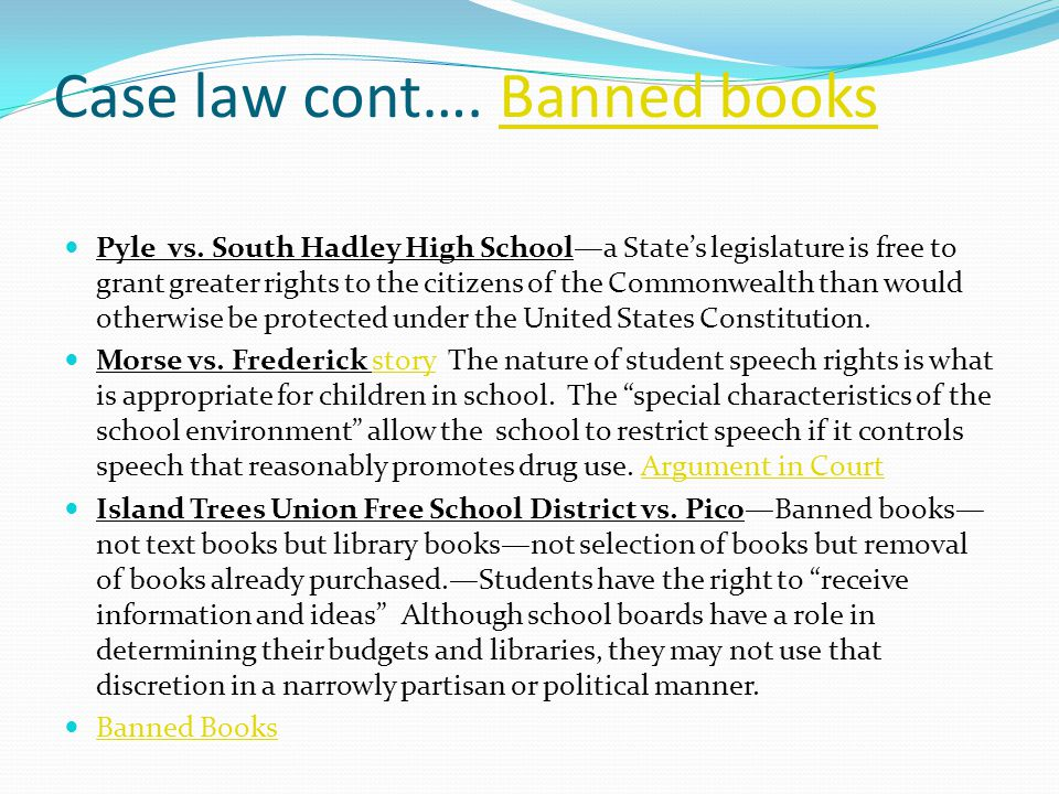 Case law cont…. Banned booksBanned books Pyle vs. South Hadley High School—a State's legislature is free to grant greater rights to the citizens of th