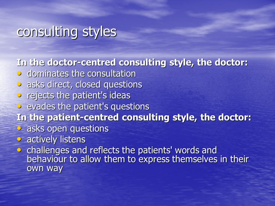 consulting styles In the doctor-centred consulting style, the doctor: dominates the consultation dominates the consultation asks direct, closed questions asks direct, closed questions rejects the patient s ideas rejects the patient s ideas evades the patient s questions evades the patient s questions In the patient-centred consulting style, the doctor: asks open questions asks open questions actively listens actively listens challenges and reflects the patients words and behaviour to allow them to express themselves in their own way challenges and reflects the patients words and behaviour to allow them to express themselves in their own way