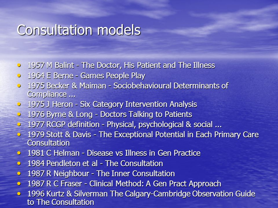Consultation models 1957 M Balint - The Doctor, His Patient and The Illness 1957 M Balint - The Doctor, His Patient and The Illness 1964 E Berne - Games People Play 1964 E Berne - Games People Play 1975 Becker & Maiman - Sociobehavioural Determinants of Compliance...