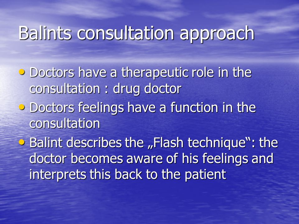 Balints consultation approach Doctors have a therapeutic role in the consultation : drug doctor Doctors have a therapeutic role in the consultation :