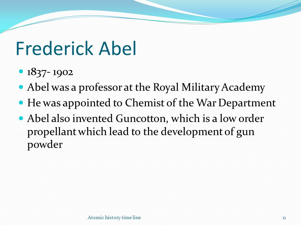 Frederick Abel 1837- 1902 Abel was a professor at the Royal Military Academy He was appointed to Chemist of the War Department Abel also invented Gunc