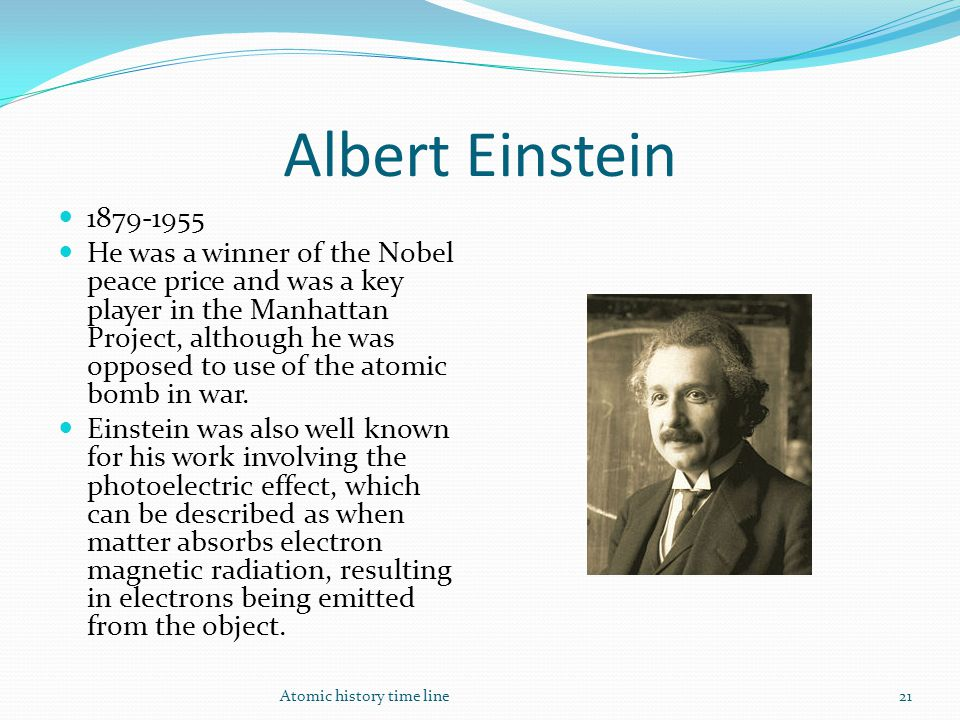 Albert Einstein 1879-1955 He was a winner of the Nobel peace price and was a key player in the Manhattan Project, although he was opposed to use of th