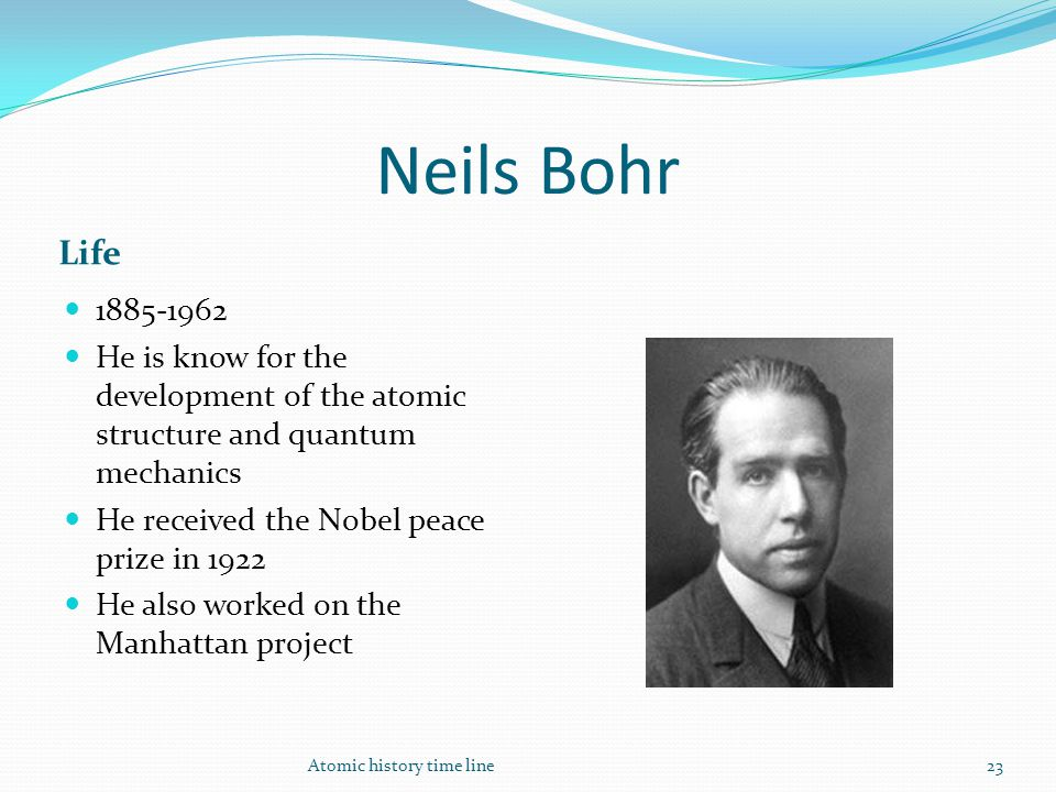 Neils Bohr Life 1885-1962 He is know for the development of the atomic structure and quantum mechanics He received the Nobel peace prize in 1922 He al