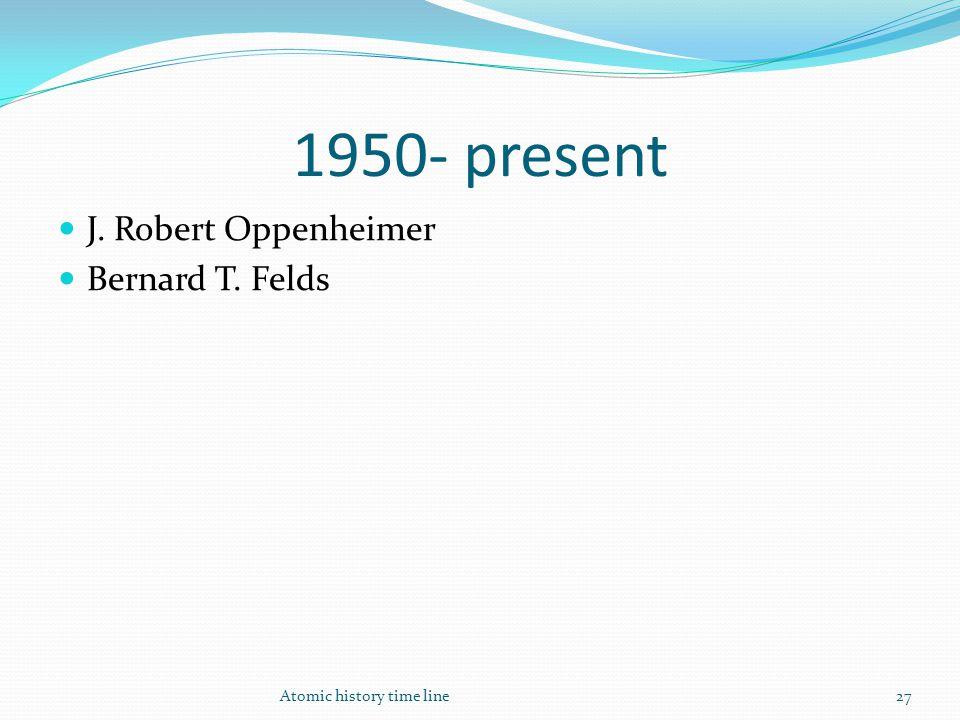 1950- present J. Robert Oppenheimer Bernard T. Felds Atomic history time line27