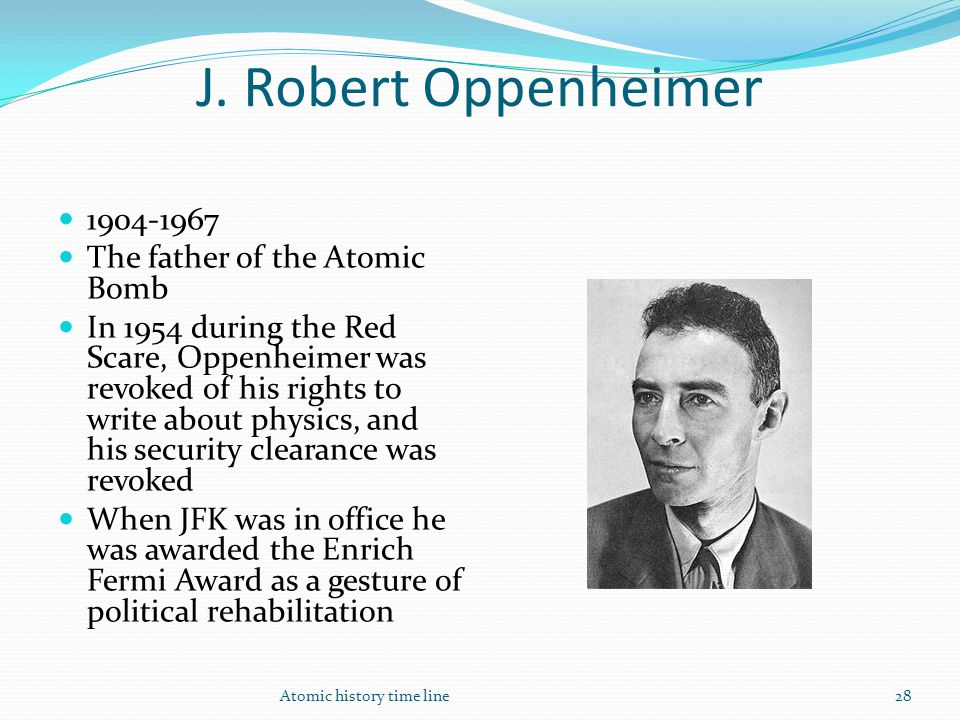 J. Robert Oppenheimer 1904-1967 The father of the Atomic Bomb In 1954 during the Red Scare, Oppenheimer was revoked of his rights to write about physi