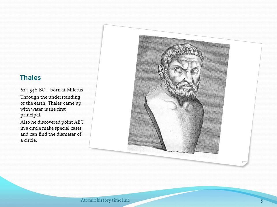 Thales 624-546 BC – born at Miletus Through the understanding of the earth, Thales came up with water is the first principal. Also he discovered point