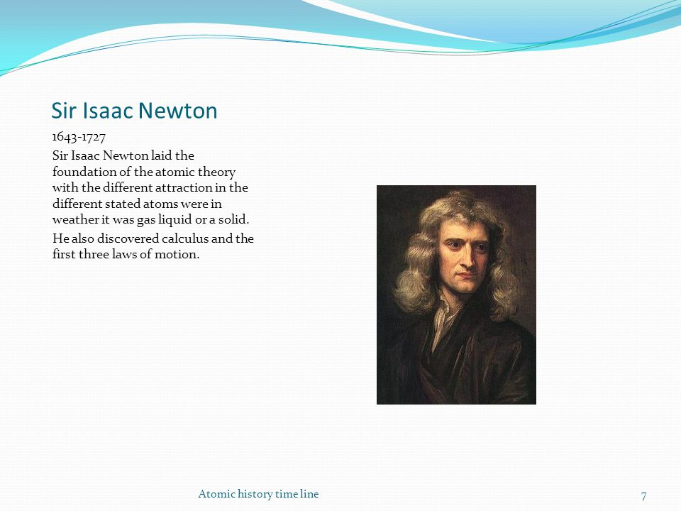 Sir Isaac Newton 1643-1727 Sir Isaac Newton laid the foundation of the atomic theory with the different attraction in the different stated atoms were in weather it was gas liquid or a solid.