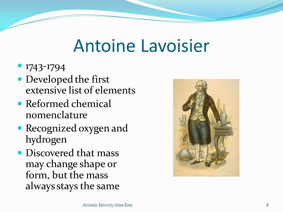 Antoine Lavoisier 1743-1794 Developed the first extensive list of elements Reformed chemical nomenclature Recognized oxygen and hydrogen Discovered th