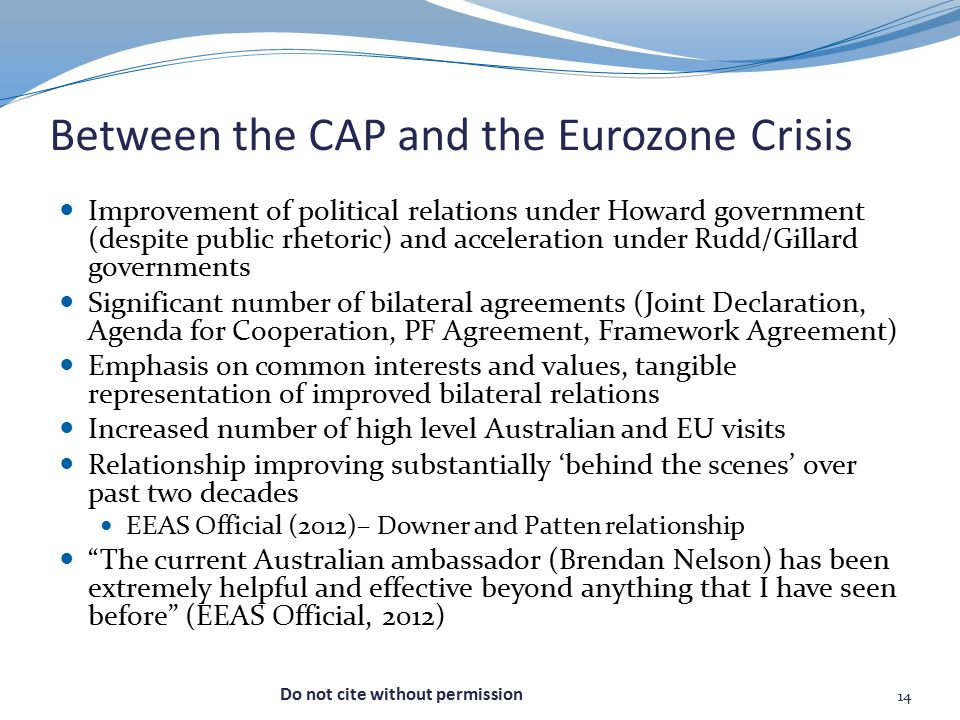 Between the CAP and the Eurozone Crisis Improvement of political relations under Howard government (despite public rhetoric) and acceleration under Rudd/Gillard governments Significant number of bilateral agreements (Joint Declaration, Agenda for Cooperation, PF Agreement, Framework Agreement) Emphasis on common interests and values, tangible representation of improved bilateral relations Increased number of high level Australian and EU visits Relationship improving substantially 'behind the scenes' over past two decades EEAS Official (2012)– Downer and Patten relationship The current Australian ambassador (Brendan Nelson) has been extremely helpful and effective beyond anything that I have seen before (EEAS Official, 2012) 14 Do not cite without permission