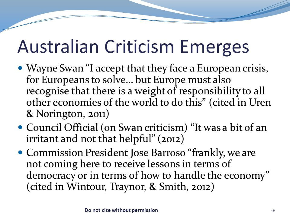 Australian Criticism Emerges Wayne Swan I accept that they face a European crisis, for Europeans to solve… but Europe must also recognise that there is a weight of responsibility to all other economies of the world to do this (cited in Uren & Norington, 2011) Council Official (on Swan criticism) It was a bit of an irritant and not that helpful (2012) Commission President Jose Barroso frankly, we are not coming here to receive lessons in terms of democracy or in terms of how to handle the economy (cited in Wintour, Traynor, & Smith, 2012) 16 Do not cite without permission