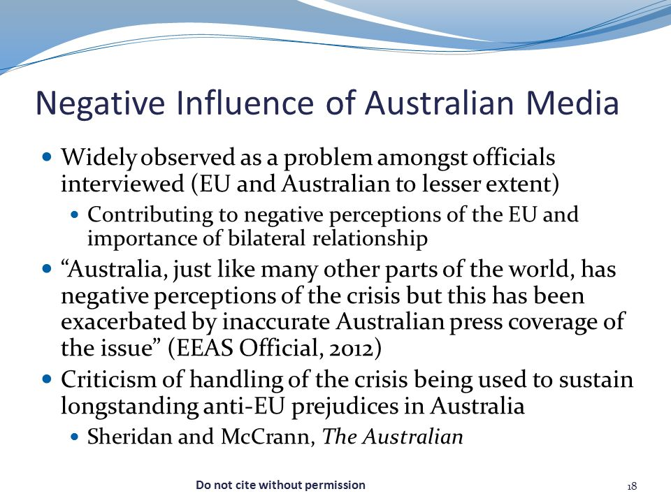 Negative Influence of Australian Media Widely observed as a problem amongst officials interviewed (EU and Australian to lesser extent) Contributing to negative perceptions of the EU and importance of bilateral relationship Australia, just like many other parts of the world, has negative perceptions of the crisis but this has been exacerbated by inaccurate Australian press coverage of the issue (EEAS Official, 2012) Criticism of handling of the crisis being used to sustain longstanding anti-EU prejudices in Australia Sheridan and McCrann, The Australian 18 Do not cite without permission