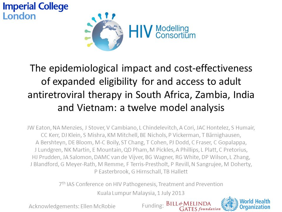 The epidemiological impact and cost-effectiveness of expanded eligibility for and access to adult antiretroviral therapy in South Africa, Zambia, India and Vietnam: a twelve model analysis JW Eaton, NA Menzies, J Stover, V Cambiano, L Chindelevitch, A Cori, JAC Hontelez, S Humair, CC Kerr, DJ Klein, S Mishra, KM Mitchell, BE Nichols, P Vickerman, T Bärnighausen, A Bershteyn, DE Bloom, M-C Boily, ST Chang, T Cohen, PJ Dodd, C Fraser, C Gopalappa, J Lundgren, NK Martin, E Mountain, QD Pham, M Pickles, A Phillips, L Platt, C Pretorius, HJ Prudden, JA Salomon, DAMC van de Vijver, BG Wagner, RG White, DP Wilson, L Zhang, J Blandford, G Meyer-Rath, M Remme, F Terris-Prestholt, P Revill, N Sangrujee, M Doherty, P Easterbrook, G Hirnschall, TB Hallett 7 th IAS Conference on HIV Pathogenesis, Treatment and Prevention Kuala Lumpur Malaysia, 1 July 2013 Acknowledgements: Ellen McRobie Funding: