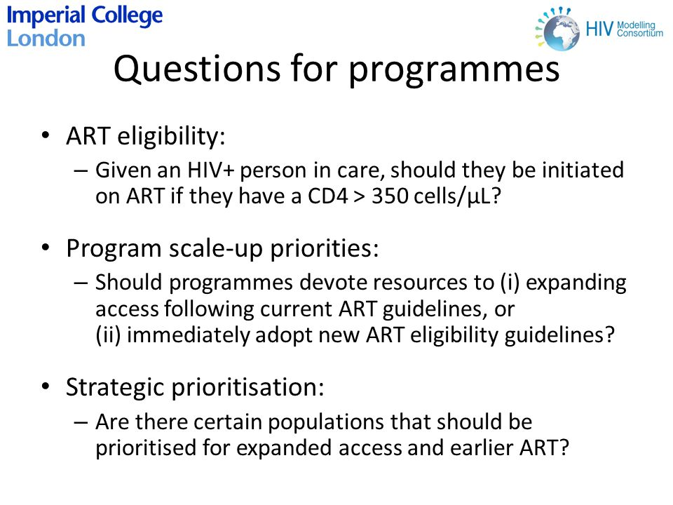 Questions for programmes ART eligibility: – Given an HIV+ person in care, should they be initiated on ART if they have a CD4 > 350 cells/µL.