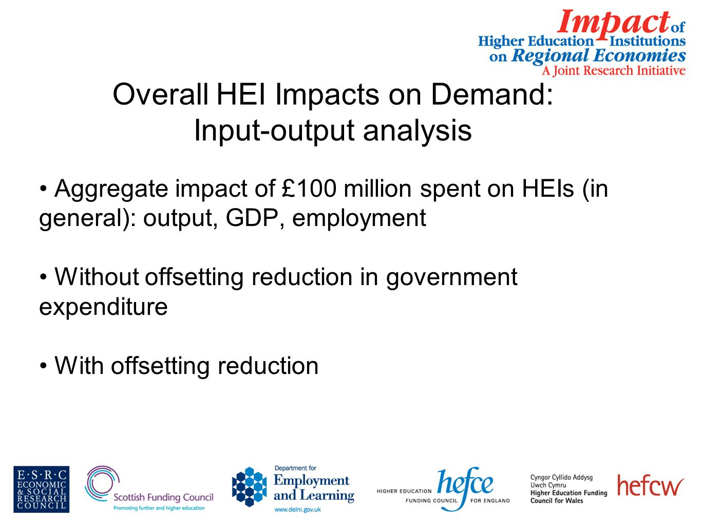 Overall HEI Impacts on Demand: Input-output analysis Aggregate impact of £100 million spent on HEIs (in general): output, GDP, employment Without offsetting reduction in government expenditure With offsetting reduction