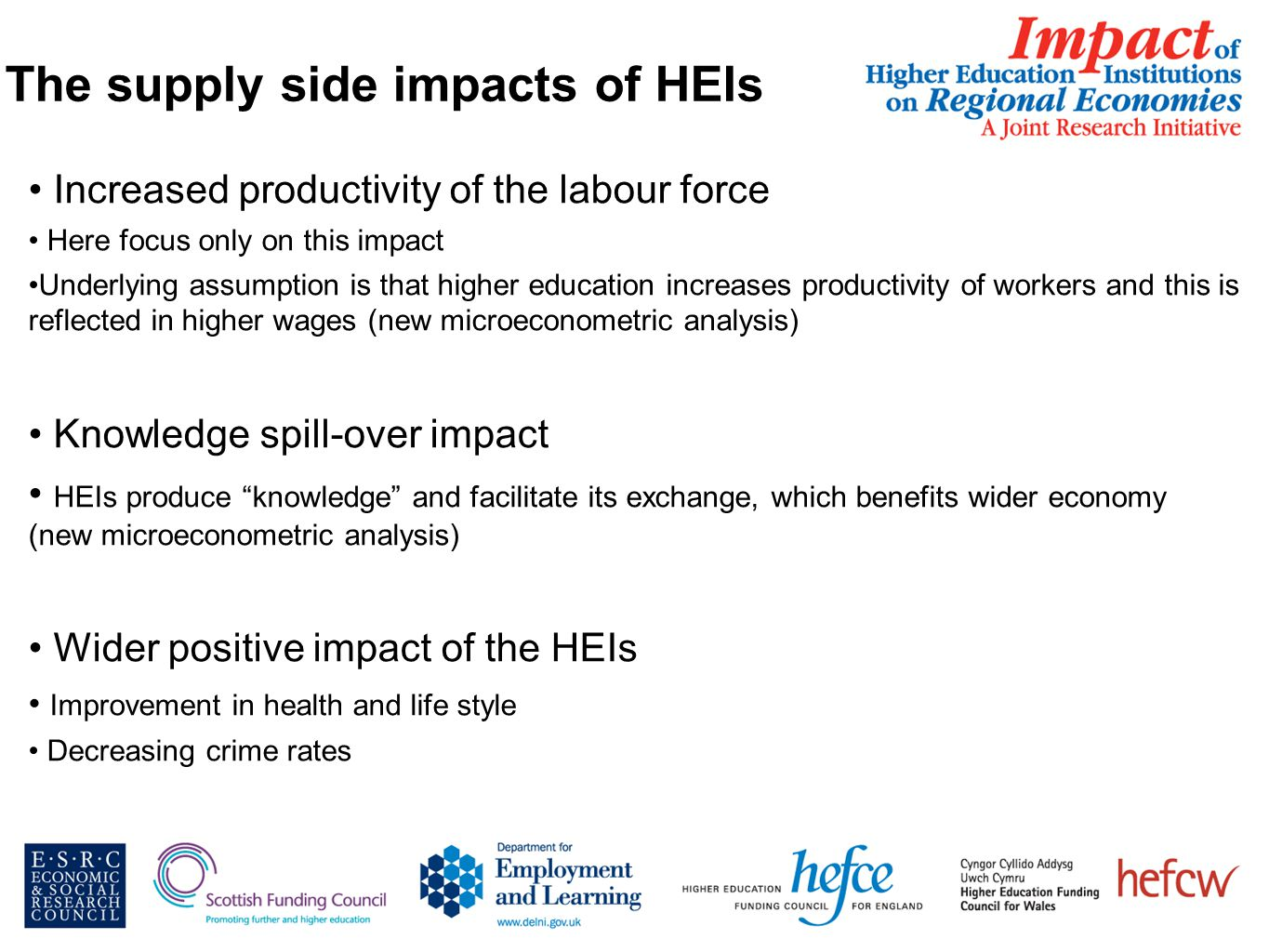 The supply side impacts of HEIs Increased productivity of the labour force Here focus only on this impact Underlying assumption is that higher education increases productivity of workers and this is reflected in higher wages (new microeconometric analysis) Knowledge spill-over impact HEIs produce knowledge and facilitate its exchange, which benefits wider economy (new microeconometric analysis) Wider positive impact of the HEIs Improvement in health and life style Decreasing crime rates