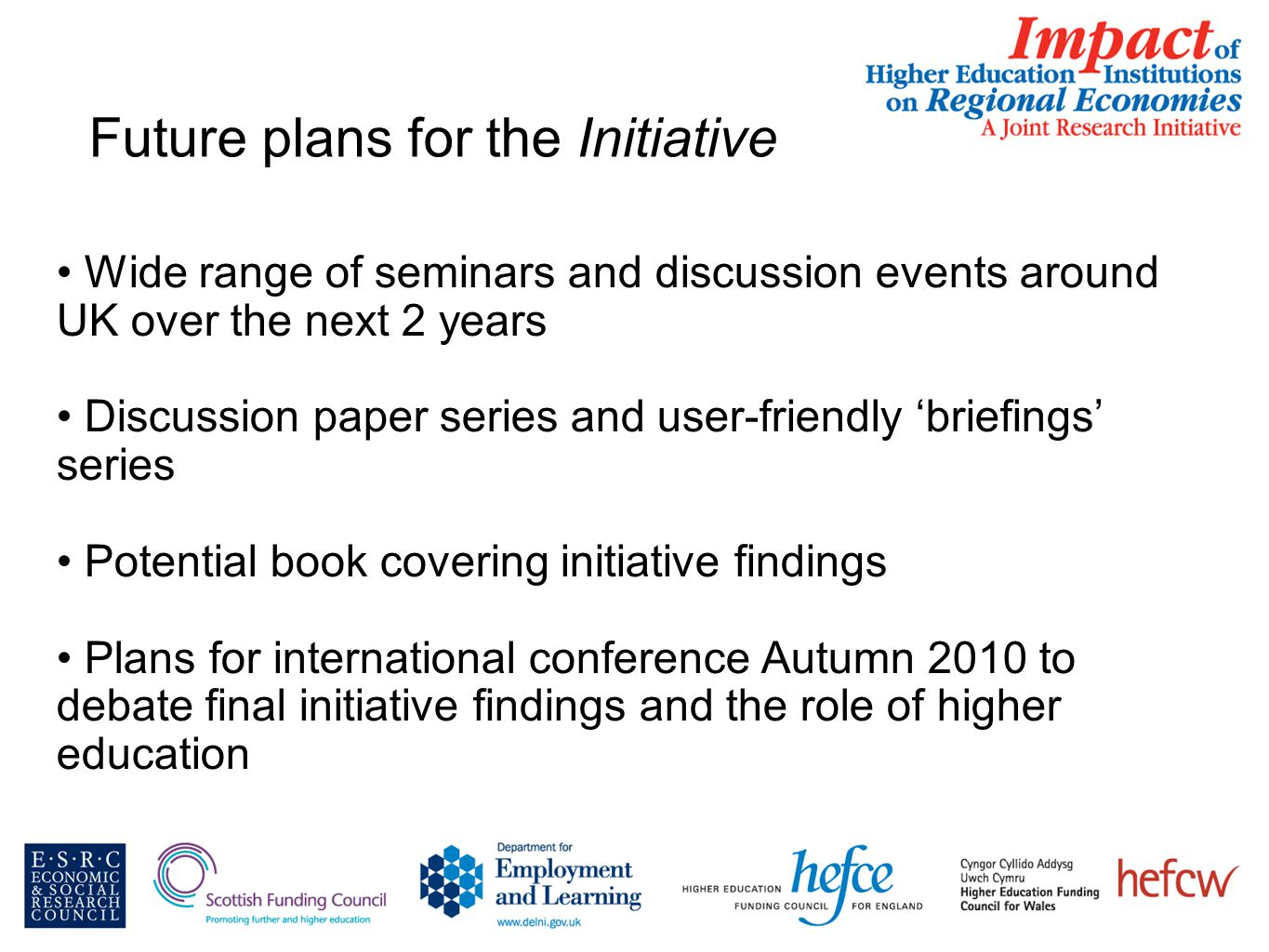 Future plans for the Initiative Wide range of seminars and discussion events around UK over the next 2 years Discussion paper series and user-friendly 'briefings' series Potential book covering initiative findings Plans for international conference Autumn 2010 to debate final initiative findings and the role of higher education