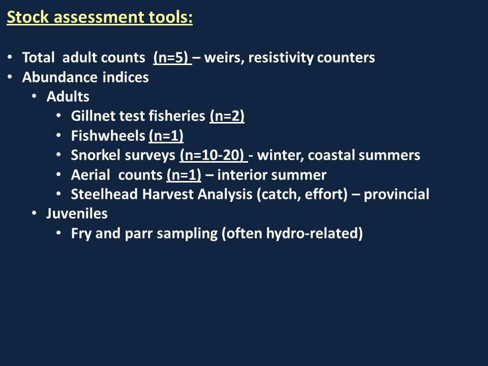Stock assessment tools: Total adult counts (n=5) – weirs, resistivity counters Abundance indices Adults Gillnet test fisheries (n=2) Fishwheels (n=1) Snorkel surveys (n=10-20) - winter, coastal summers Aerial counts (n=1) – interior summer Steelhead Harvest Analysis (catch, effort) – provincial Juveniles Fry and parr sampling (often hydro-related)