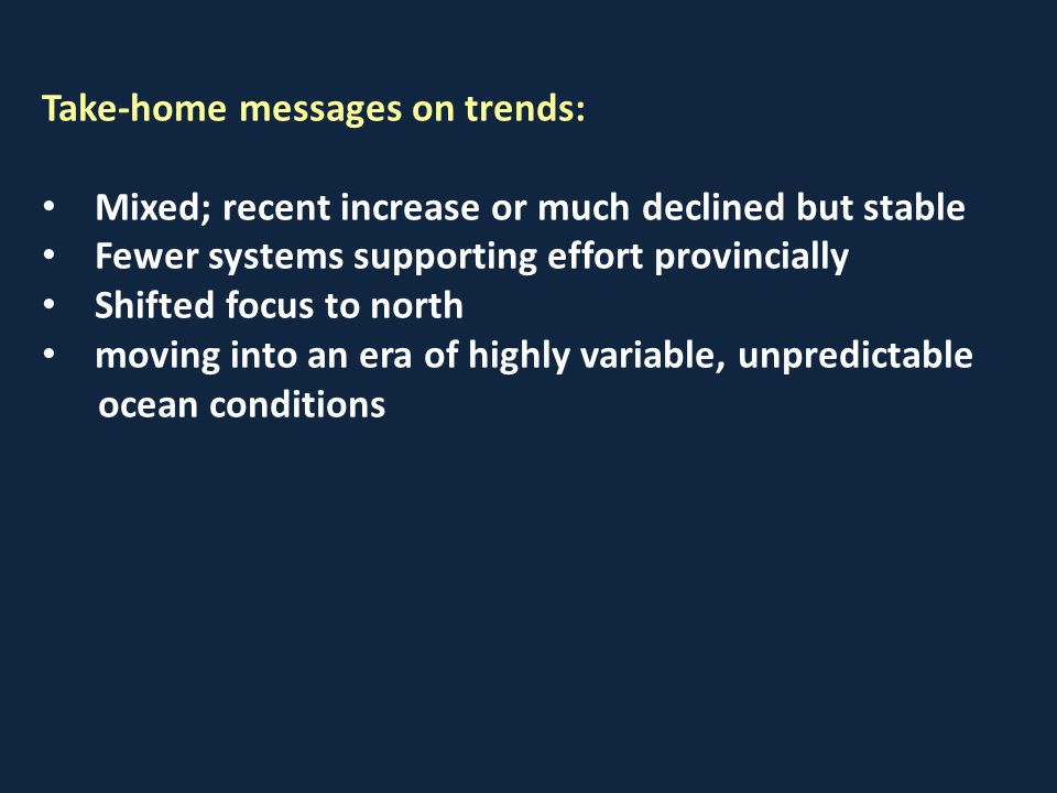 Take-home messages on trends: Mixed; recent increase or much declined but stable Fewer systems supporting effort provincially Shifted focus to north moving into an era of highly variable, unpredictable ocean conditions