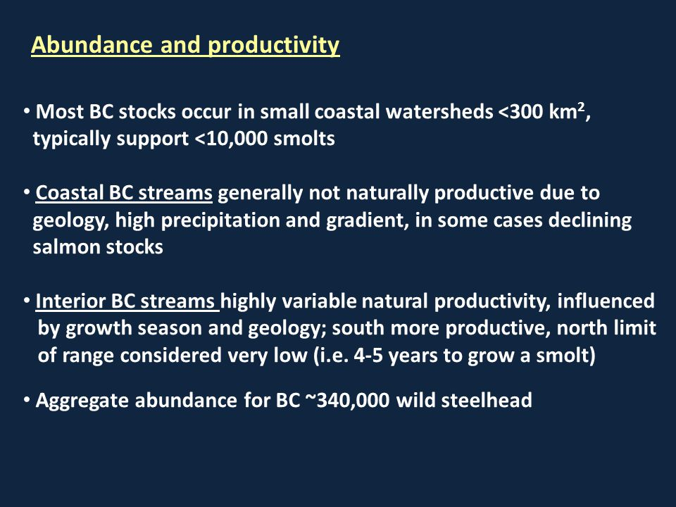 Most BC stocks occur in small coastal watersheds <300 km 2, typically support <10,000 smolts Coastal BC streams generally not naturally productive due to geology, high precipitation and gradient, in some cases declining salmon stocks Interior BC streams highly variable natural productivity, influenced by growth season and geology; south more productive, north limit of range considered very low (i.e.