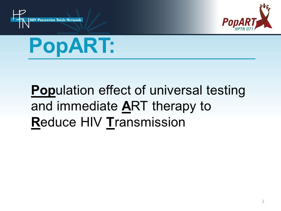 Population effect of universal testing and immediate ART therapy to Reduce HIV Transmission PopART: 2