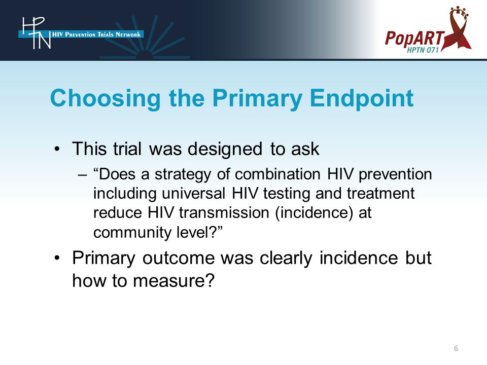 This trial was designed to ask – Does a strategy of combination HIV prevention including universal HIV testing and treatment reduce HIV transmission (incidence) at community level Primary outcome was clearly incidence but how to measure.
