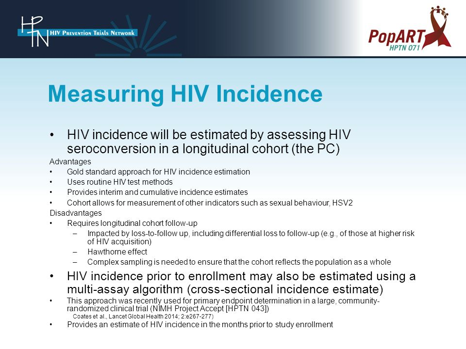 HIV incidence will be estimated by assessing HIV seroconversion in a longitudinal cohort (the PC) Advantages Gold standard approach for HIV incidence estimation Uses routine HIV test methods Provides interim and cumulative incidence estimates Cohort allows for measurement of other indicators such as sexual behaviour, HSV2 Disadvantages Requires longitudinal cohort follow-up –Impacted by loss-to-follow up, including differential loss to follow-up (e.g., of those at higher risk of HIV acquisition) –Hawthorne effect –Complex sampling is needed to ensure that the cohort reflects the population as a whole HIV incidence prior to enrollment may also be estimated using a multi-assay algorithm (cross-sectional incidence estimate) This approach was recently used for primary endpoint determination in a large, community- randomized clinical trial (NIMH Project Accept [HPTN 043]) Coates et al., Lancet Global Health 2014; 2:e267-277) Provides an estimate of HIV incidence in the months prior to study enrollment Measuring HIV Incidence