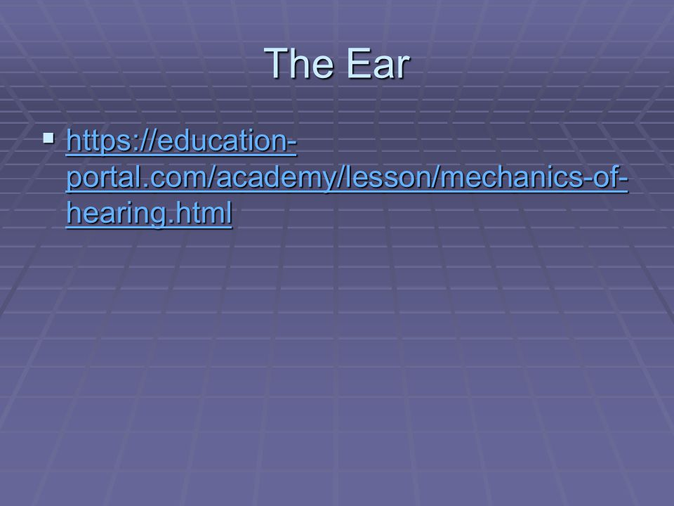 The Ear  https://education- portal.com/academy/lesson/mechanics-of- hearing.html https://education- portal.com/academy/lesson/mechanics-of- hearing.html https://education- portal.com/academy/lesson/mechanics-of- hearing.html
